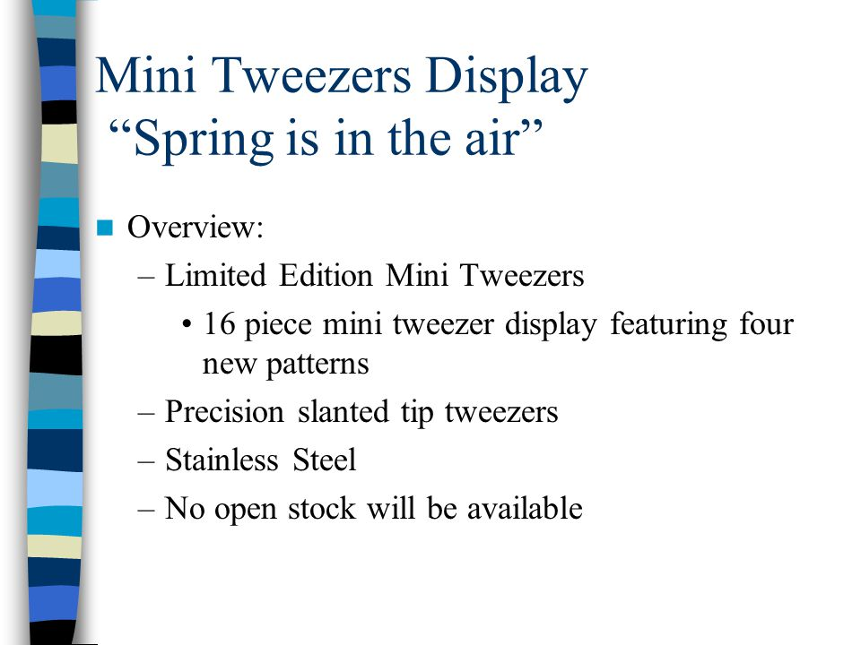 Mini Tweezers Display Spring is in the air Overview: –Limited Edition Mini Tweezers 16 piece mini tweezer display featuring four new patterns –Precision slanted tip tweezers –Stainless Steel –No open stock will be available