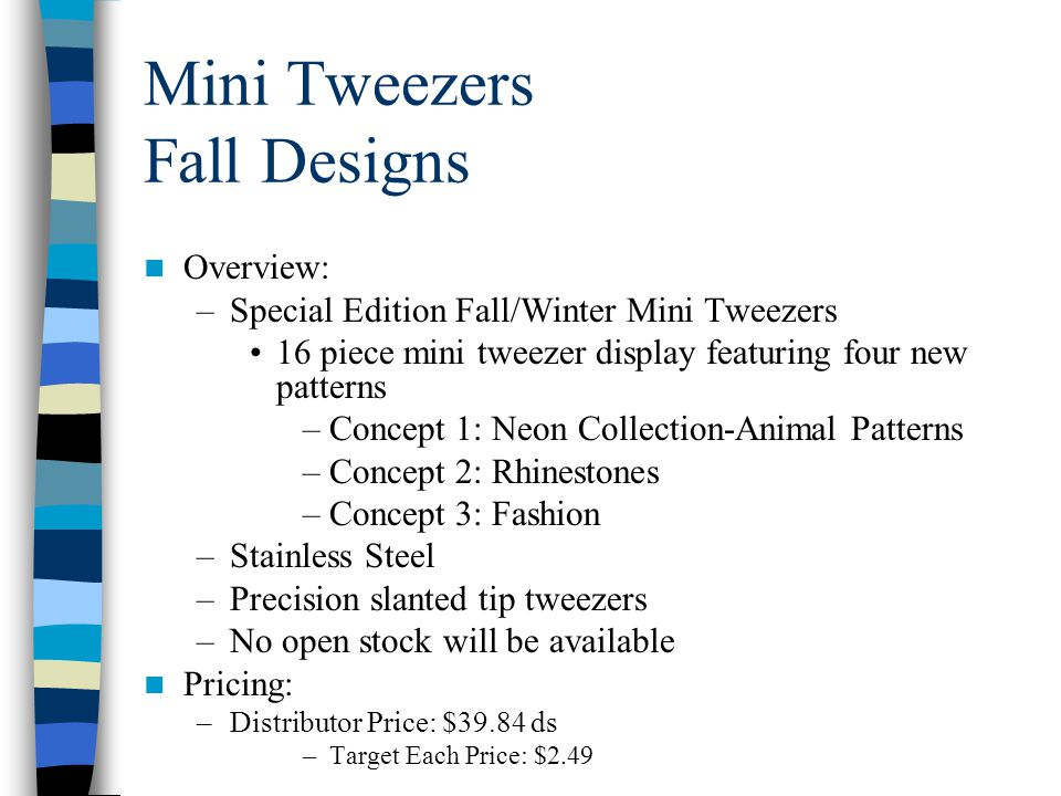 Mini Tweezers Fall Designs Overview: –Special Edition Fall/Winter Mini Tweezers 16 piece mini tweezer display featuring four new patterns –Concept 1: Neon Collection-Animal Patterns –Concept 2: Rhinestones –Concept 3: Fashion –Stainless Steel –Precision slanted tip tweezers –No open stock will be available Pricing: –Distributor Price: $39.84 ds –Target Each Price: $2.49