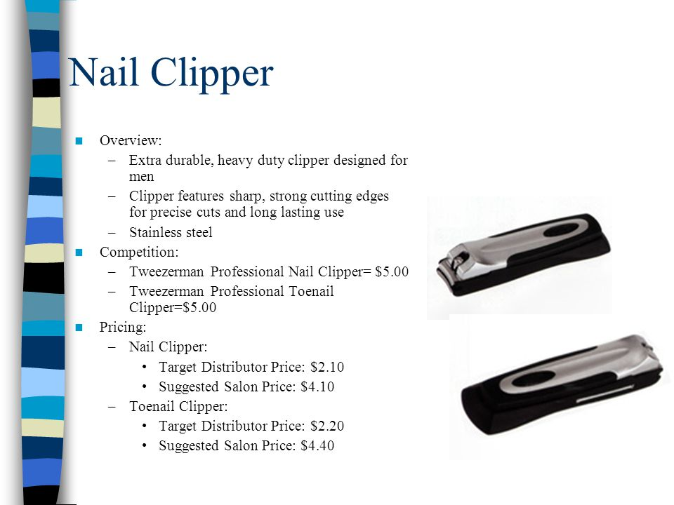 Nail Clipper Overview: –Extra durable, heavy duty clipper designed for men –Clipper features sharp, strong cutting edges for precise cuts and long lasting use –Stainless steel Competition: –Tweezerman Professional Nail Clipper= $5.00 –Tweezerman Professional Toenail Clipper=$5.00 Pricing: –Nail Clipper: Target Distributor Price: $2.10 Suggested Salon Price: $4.10 –Toenail Clipper: Target Distributor Price: $2.20 Suggested Salon Price: $4.40
