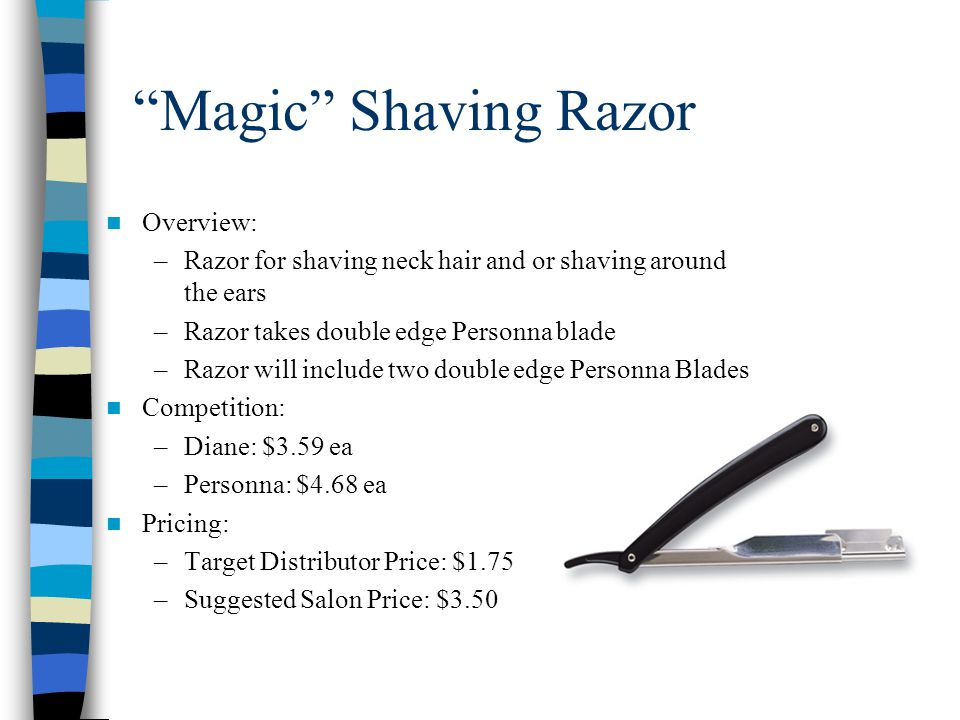 Magic Shaving Razor Overview: –Razor for shaving neck hair and or shaving around the ears –Razor takes double edge Personna blade –Razor will include two double edge Personna Blades Competition: –Diane: $3.59 ea –Personna: $4.68 ea Pricing: –Target Distributor Price: $1.75 –Suggested Salon Price: $3.50
