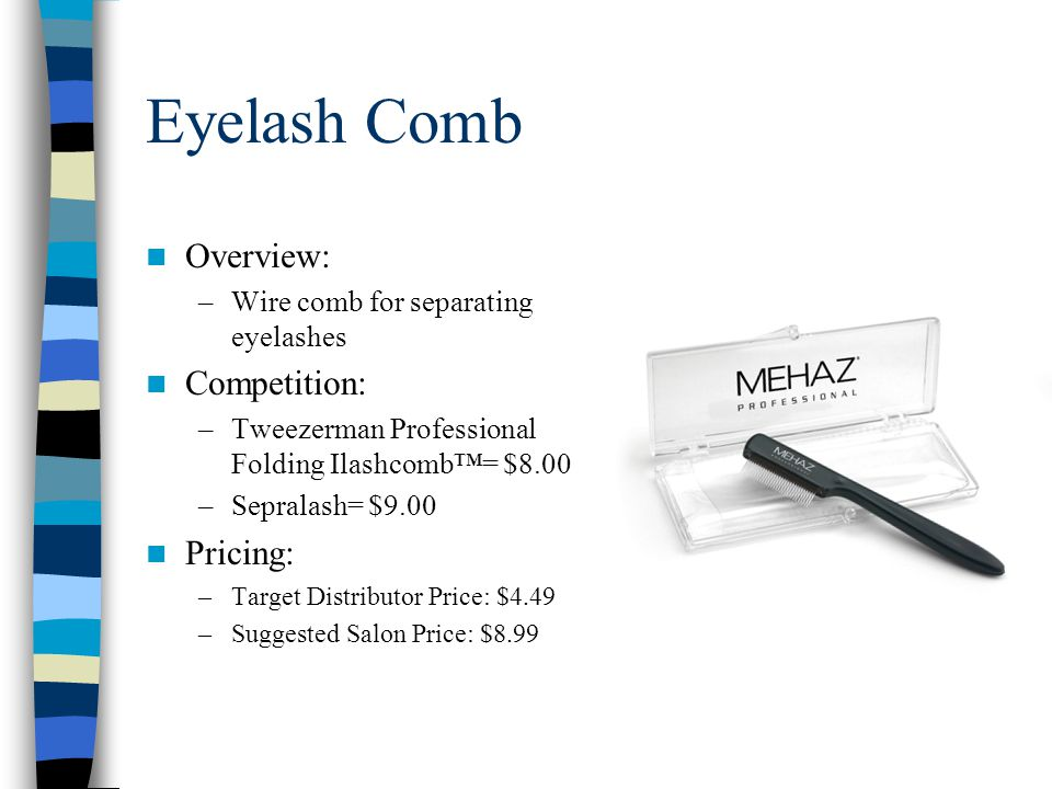 Eyelash Comb Overview: –Wire comb for separating eyelashes Competition: –Tweezerman Professional Folding Ilashcomb™= $8.00 –Sepralash= $9.00 Pricing: –Target Distributor Price: $4.49 –Suggested Salon Price: $8.99
