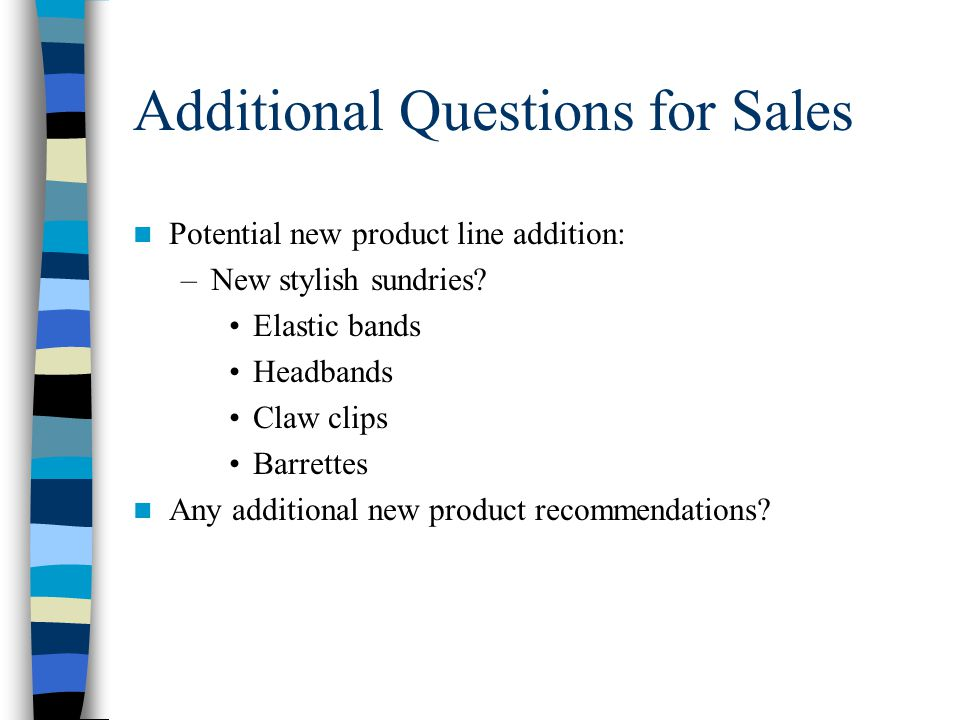 Additional Questions for Sales Potential new product line addition: –New stylish sundries.