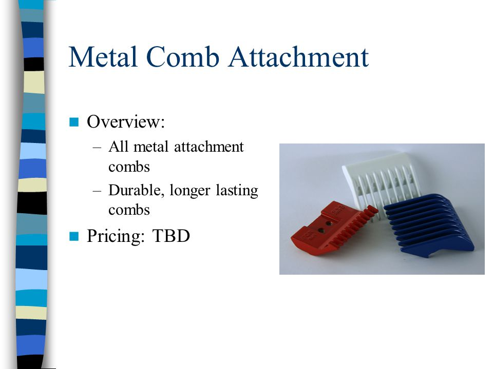 Metal Comb Attachment Overview: –All metal attachment combs –Durable, longer lasting combs Pricing: TBD