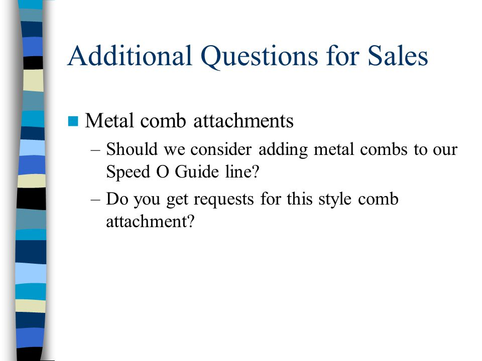 Additional Questions for Sales Metal comb attachments –Should we consider adding metal combs to our Speed O Guide line.