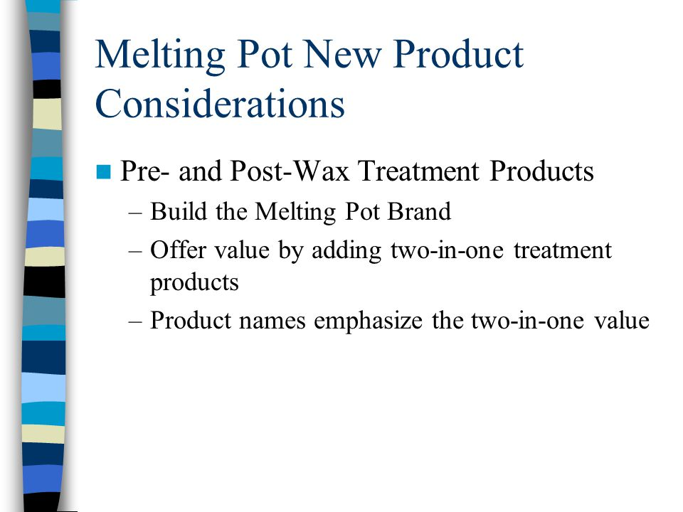 Melting Pot New Product Considerations Pre- and Post-Wax Treatment Products –Build the Melting Pot Brand –Offer value by adding two-in-one treatment p