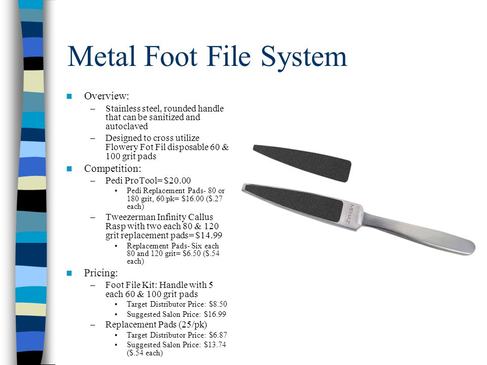 Metal Foot File System Overview: –Stainless steel, rounded handle that can be sanitized and autoclaved –Designed to cross utilize Flowery Fot Fil disposable 60 & 100 grit pads Competition: –Pedi ProTool= $20.00 Pedi Replacement Pads- 80 or 180 grit, 60/pk= $16.00 ($.27 each) –Tweezerman Infinity Callus Rasp with two each 80 & 120 grit replacement pads= $14.99 Replacement Pads- Six each 80 and 120 grit= $6.50 ($.54 each) Pricing: –Foot File Kit: Handle with 5 each 60 & 100 grit pads Target Distributor Price: $8.50 Suggested Salon Price: $16.99 –Replacement Pads (25/pk) Target Distributor Price: $6.87 Suggested Salon Price: $13.74 ($.54 each)