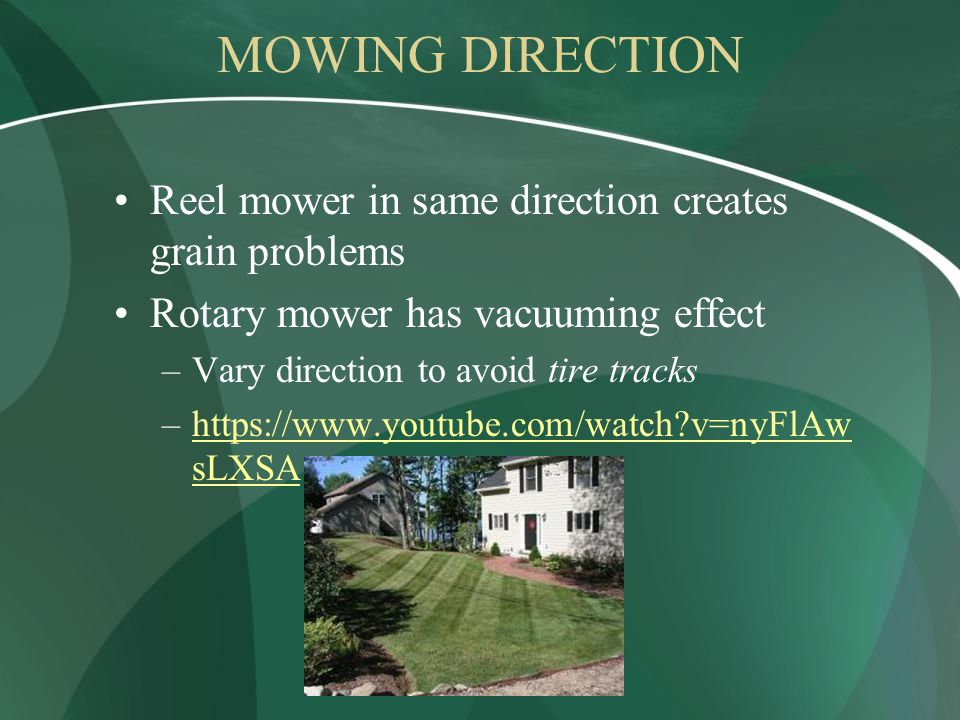MOWING DIRECTION Reel mower in same direction creates grain problems Rotary mower has vacuuming effect –Vary direction to avoid tire tracks –https://www.youtube.com/watch v=nyFlAw sLXSAhttps://www.youtube.com/watch v=nyFlAw sLXSA