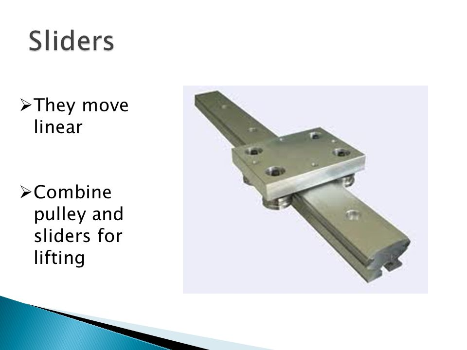  They move linear  Combine pulley and sliders for lifting