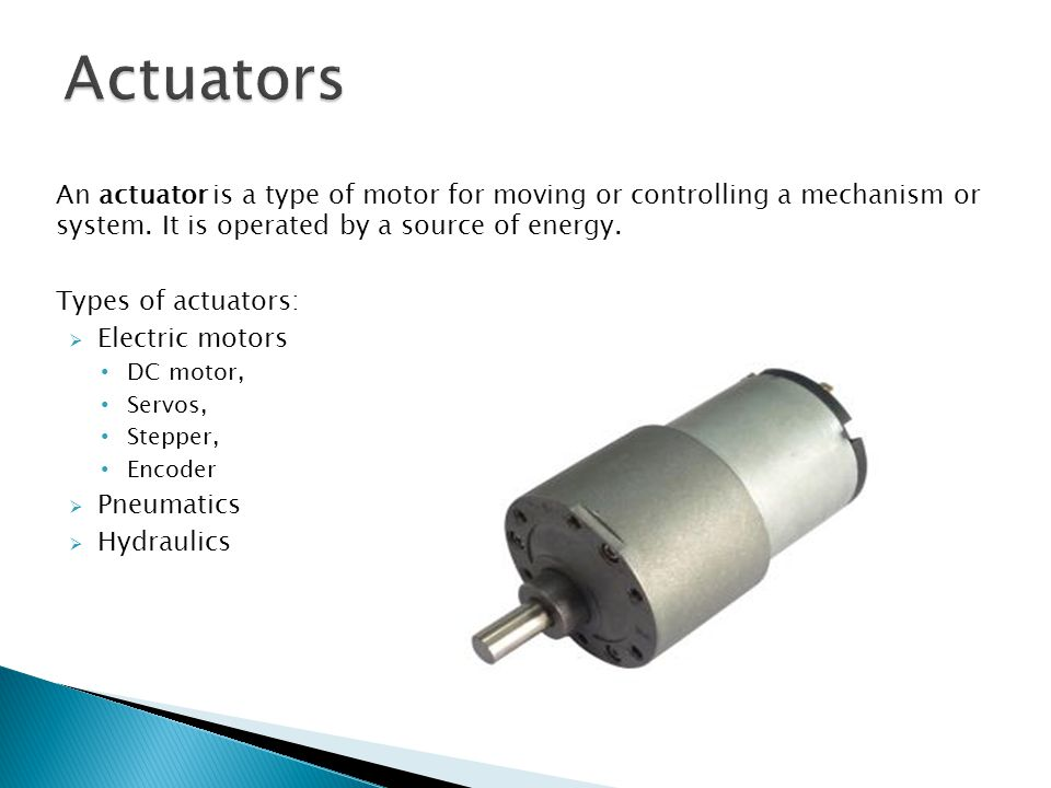 An actuator is a type of motor for moving or controlling a mechanism or system.