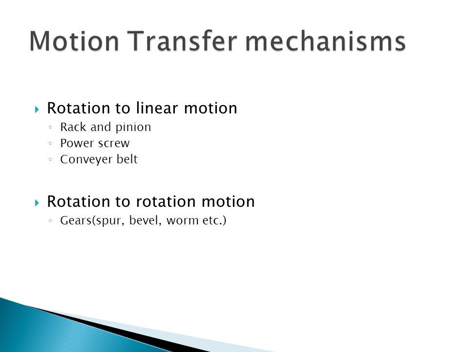  Rotation to linear motion ◦ Rack and pinion ◦ Power screw ◦ Conveyer belt  Rotation to rotation motion ◦ Gears(spur, bevel, worm etc.)