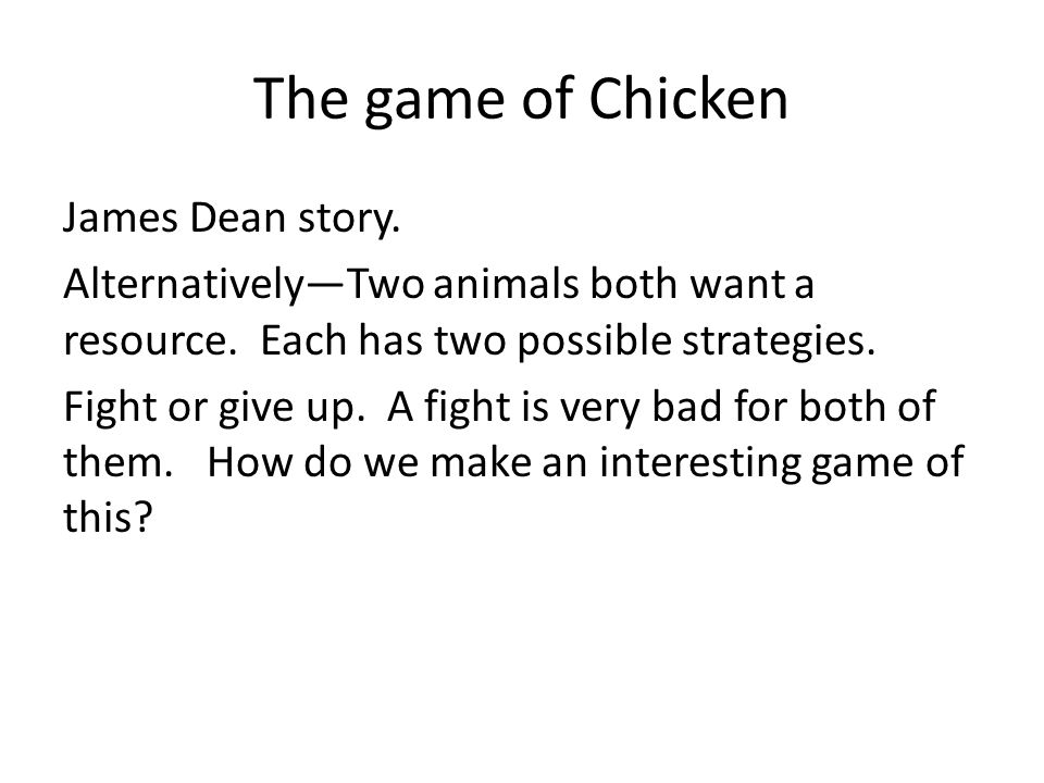 The game of Chicken James Dean story. Alternatively—Two animals both want a resource.