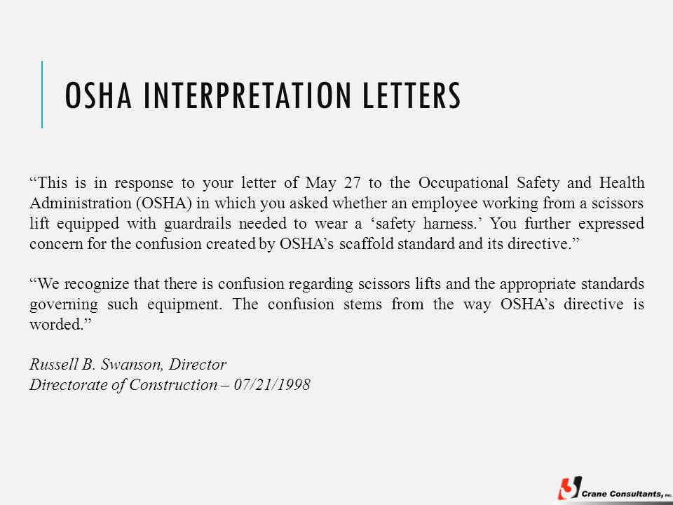 OSHA INTERPRETATION LETTERS This is in response to your letter of May 27 to the Occupational Safety and Health Administration (OSHA) in which you asked whether an employee working from a scissors lift equipped with guardrails needed to wear a 'safety harness.' You further expressed concern for the confusion created by OSHA's scaffold standard and its directive. We recognize that there is confusion regarding scissors lifts and the appropriate standards governing such equipment.
