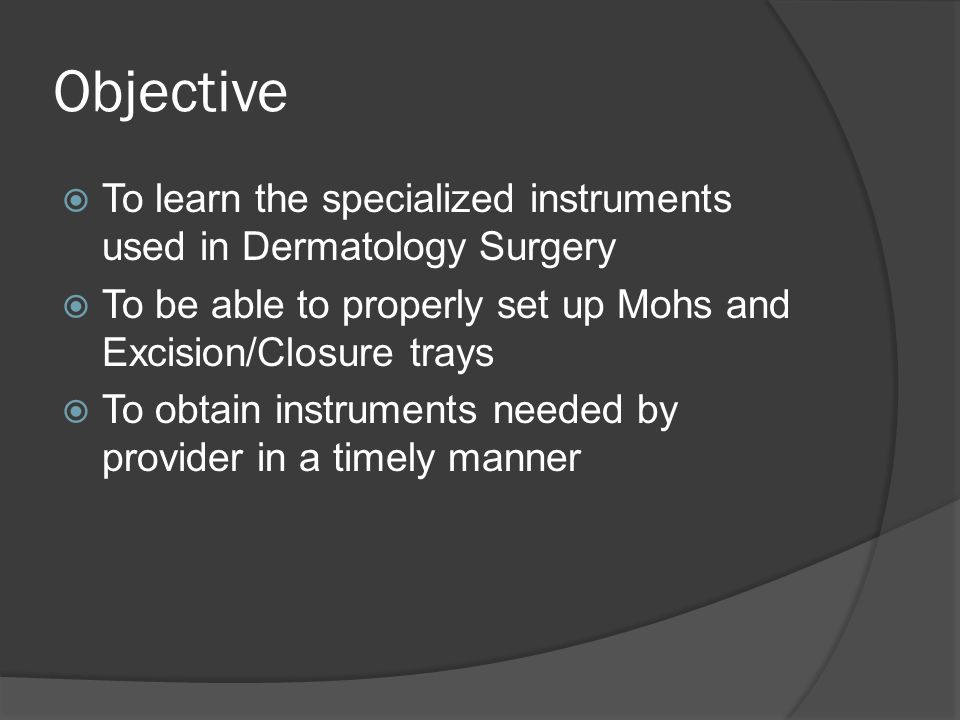 Objective  To learn the specialized instruments used in Dermatology Surgery  To be able to properly set up Mohs and Excision/Closure trays  To obta