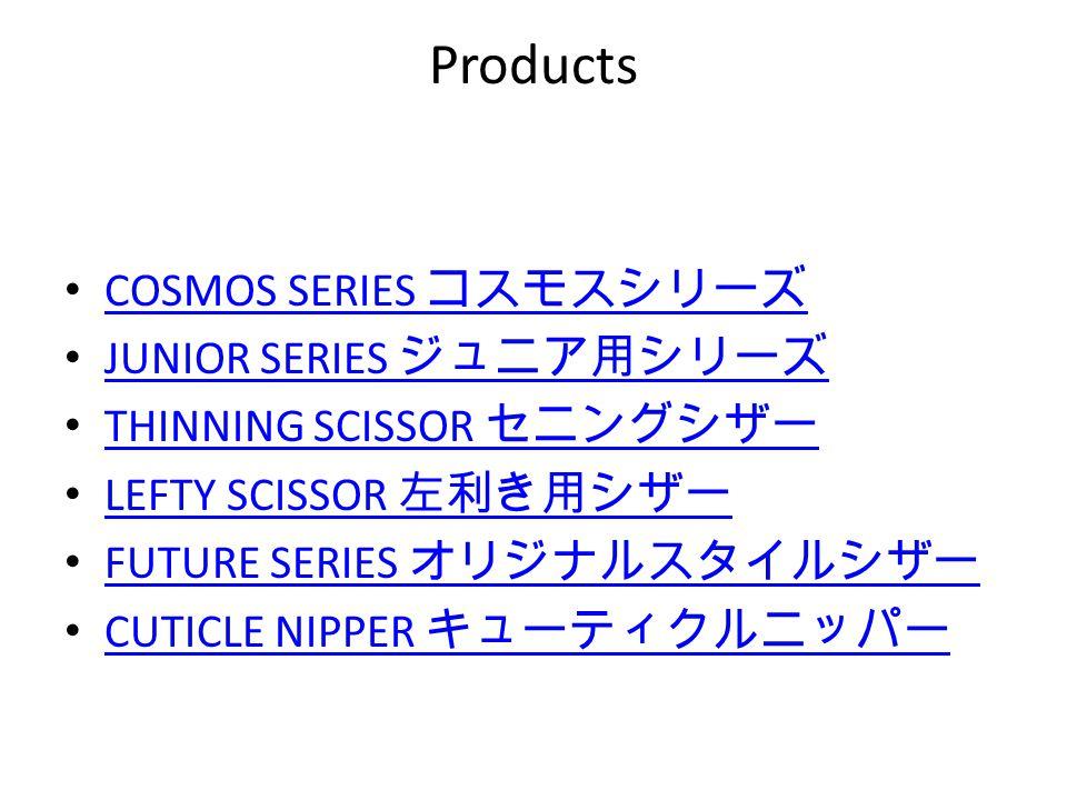 Products COSMOS SERIES コスモスシリーズ COSMOS SERIES コスモスシリーズ JUNIOR SERIES ジュニア用シリーズ JUNIOR SERIES ジュニア用シリーズ THINNING SCISSOR セニングシザー THINNING SCISSOR セニングシ