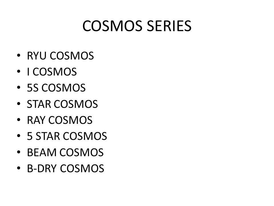 COSMOS SERIES RYU COSMOS I COSMOS 5S COSMOS STAR COSMOS RAY COSMOS 5 STAR COSMOS BEAM COSMOS B-DRY COSMOS
