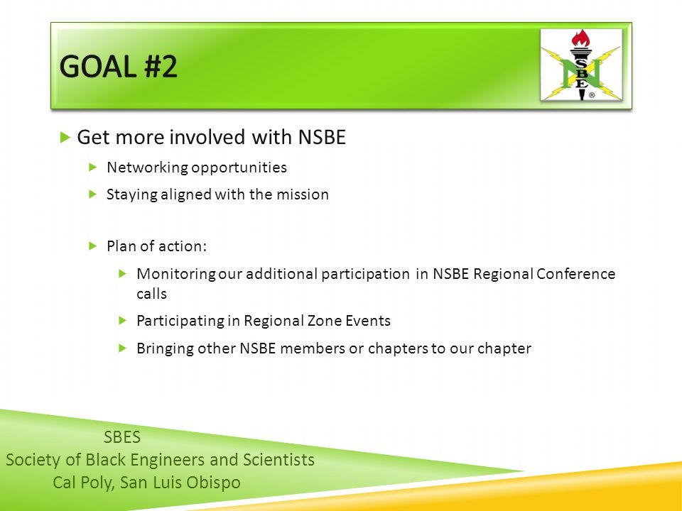  Get more involved with NSBE  Networking opportunities  Staying aligned with the mission  Plan of action:  Monitoring our additional participation in NSBE Regional Conference calls  Participating in Regional Zone Events  Bringing other NSBE members or chapters to our chapter SBES Society of Black Engineers and Scientists Cal Poly, San Luis Obispo