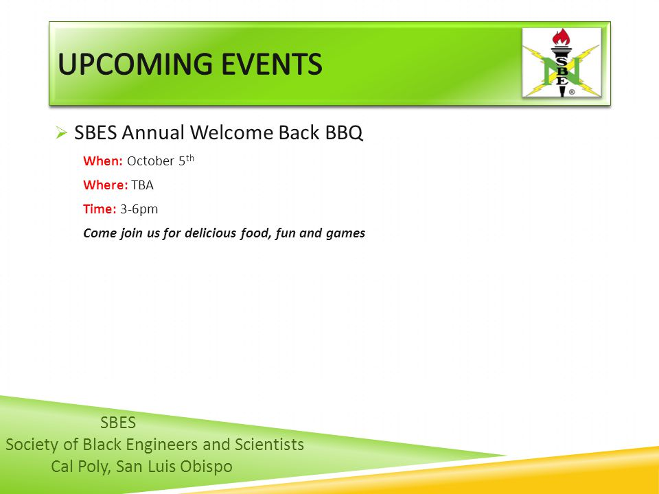  SBES Annual Welcome Back BBQ When: October 5 th Where: TBA Time: 3-6pm Come join us for delicious food, fun and games SBES Society of Black Engineers and Scientists Cal Poly, San Luis Obispo