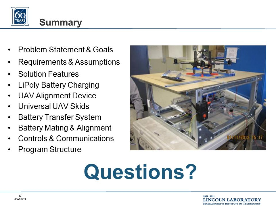 17 8/22/2011 Problem Statement & Goals Requirements & Assumptions Solution Features LiPoly Battery Charging UAV Alignment Device Universal UAV Skids Battery Transfer System Battery Mating & Alignment Controls & Communications Program Structure Summary Questions