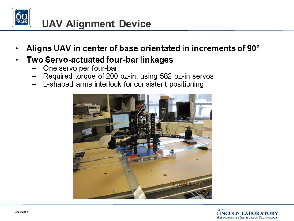 8 8/22/2011 Aligns UAV in center of base orientated in increments of 90° Two Servo-actuated four-bar linkages –One servo per four-bar –Required torque of 200 oz-in, using 582 oz-in servos –L-shaped arms interlock for consistent positioning UAV Alignment Device