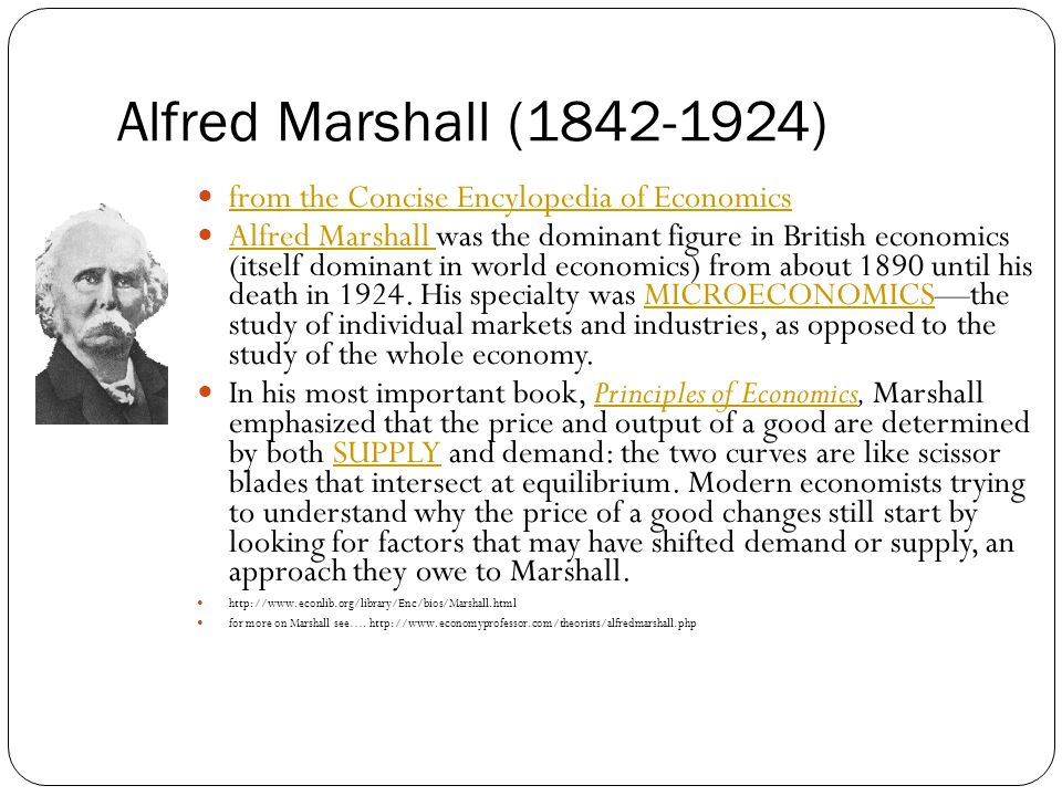 Alfred Marshall (1842-1924) from the Concise Encylopedia of Economics Alfred Marshall was the dominant figure in British economics (itself dominant in