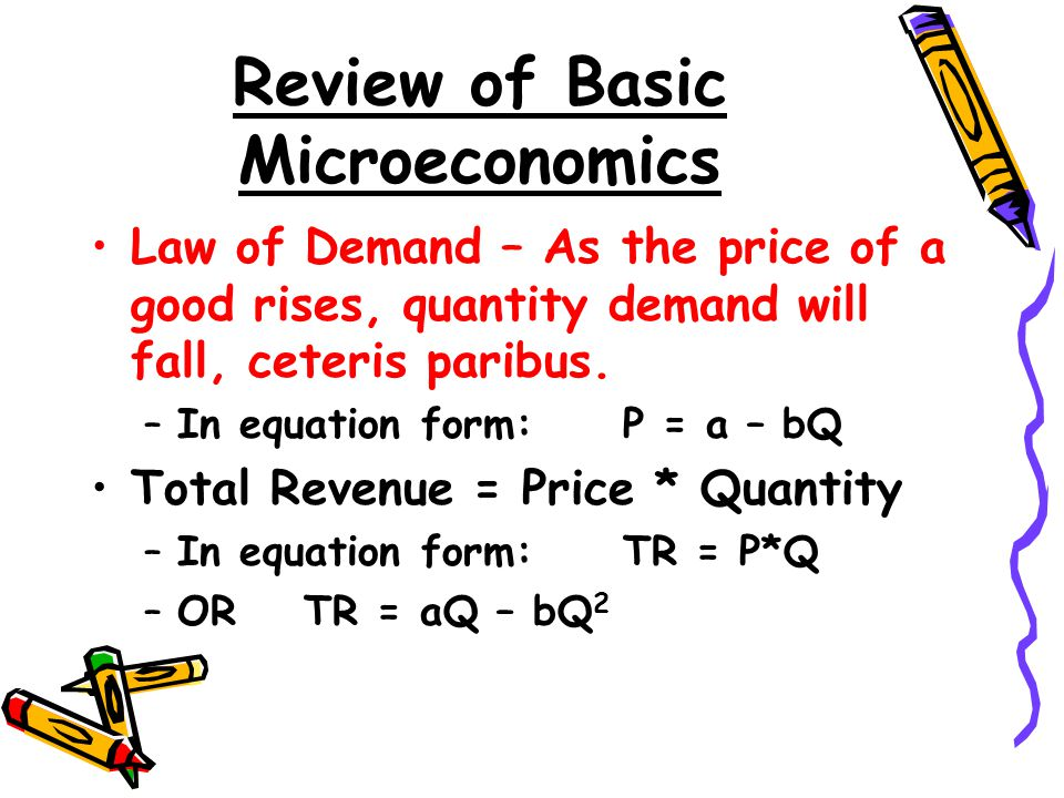Review of Basic Microeconomics Law of Demand – As the price of a good rises, quantity demand will fall, ceteris paribus. –In equation form:P = a – bQ