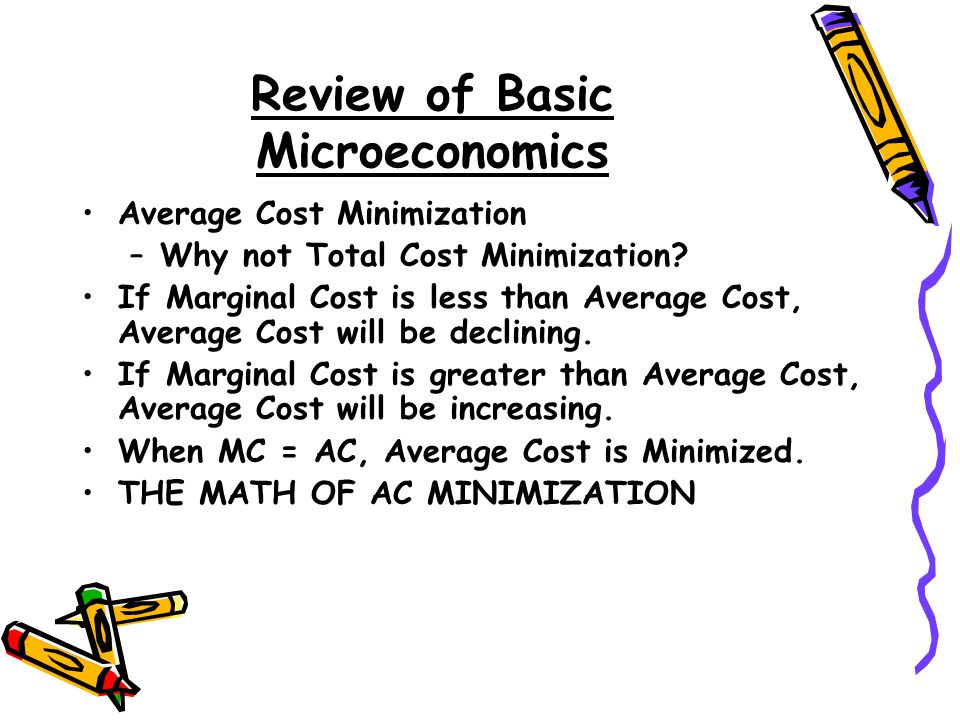 Review of Basic Microeconomics Average Cost Minimization –Why not Total Cost Minimization? If Marginal Cost is less than Average Cost, Average Cost wi