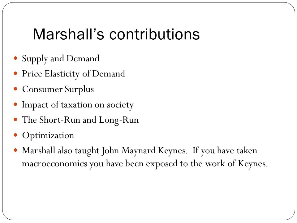 Marshall's contributions Supply and Demand Price Elasticity of Demand Consumer Surplus Impact of taxation on society The Short-Run and Long-Run Optimi