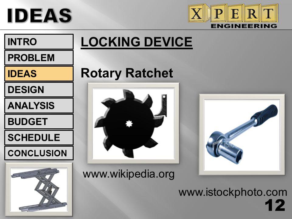LOCKING DEVICE Rotary Ratchet www.wikipedia.org www.istockphoto.com 12 INTRO DESIGN ANALYSIS BUDGET SCHEDULE CONCLUSION IDEAS PROBLEM