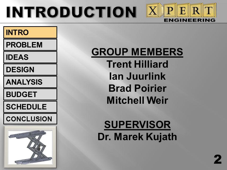 GROUP MEMBERS Trent Hilliard Ian Juurlink Brad Poirier Mitchell Weir SUPERVISOR Dr. Marek Kujath 2 INTRO IDEAS PROBLEM DESIGN ANALYSIS BUDGET SCHEDULE