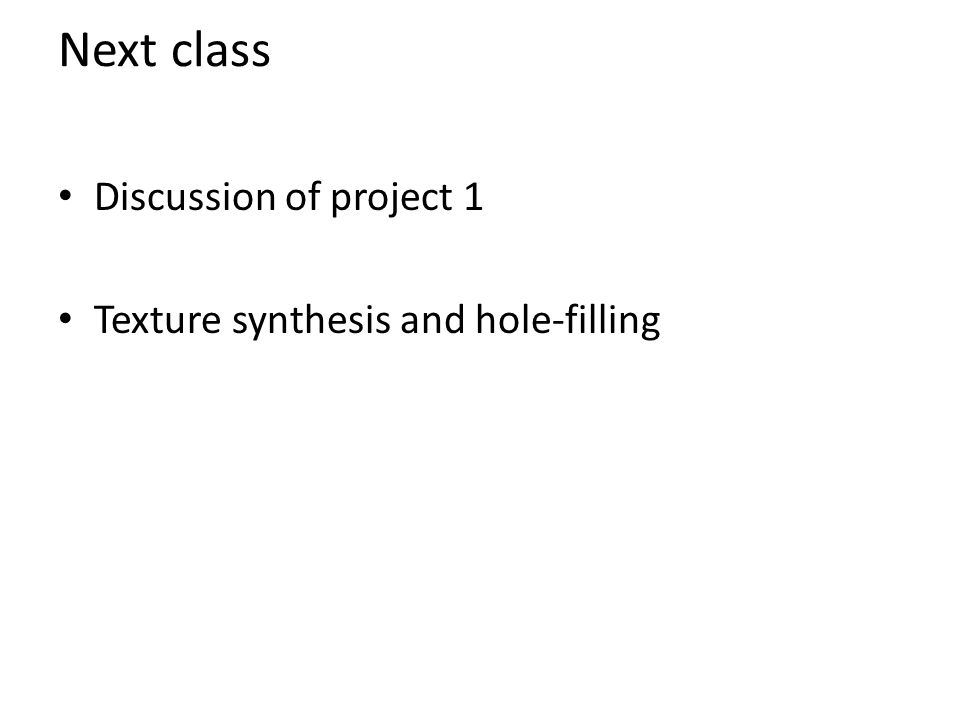 Next class Discussion of project 1 Texture synthesis and hole-filling