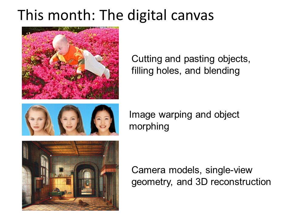 This month: The digital canvas Camera models, single-view geometry, and 3D reconstruction Image warping and object morphing Cutting and pasting objects, filling holes, and blending
