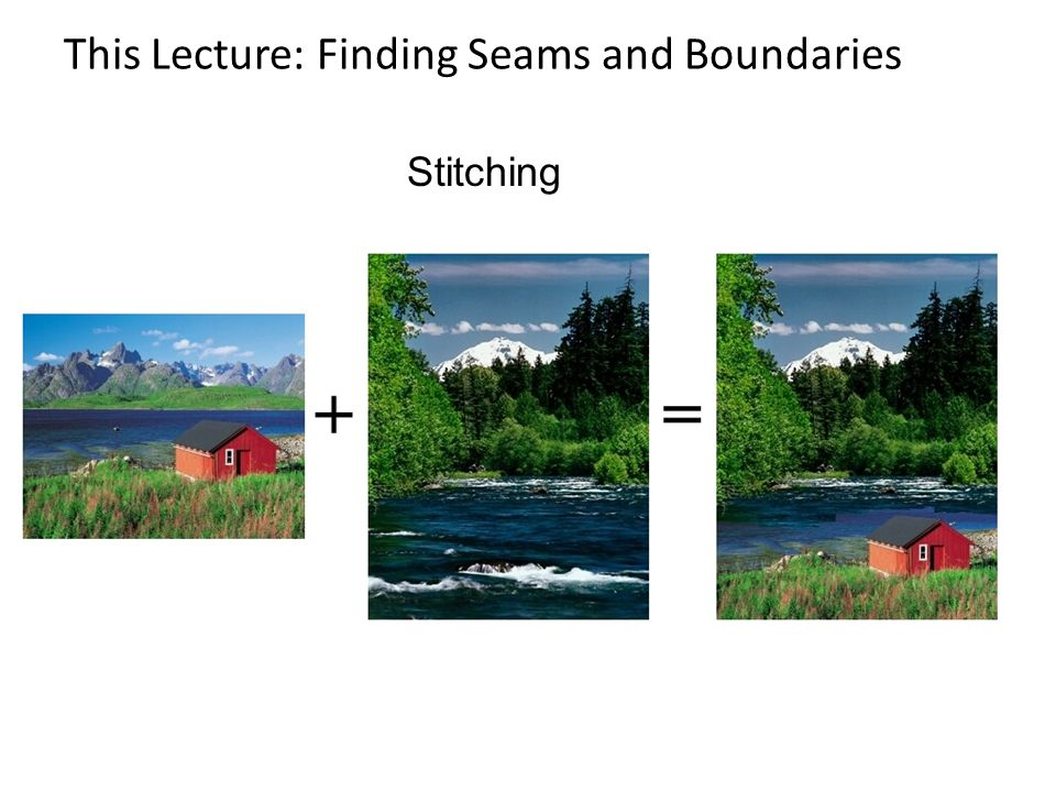 This Lecture: Finding Seams and Boundaries Stitching