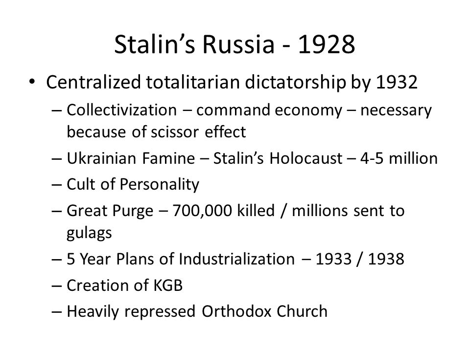 Stalin's Russia - 1928 Centralized totalitarian dictatorship by 1932 – Collectivization – command economy – necessary because of scissor effect – Ukrainian Famine – Stalin's Holocaust – 4-5 million – Cult of Personality – Great Purge – 700,000 killed / millions sent to gulags – 5 Year Plans of Industrialization – 1933 / 1938 – Creation of KGB – Heavily repressed Orthodox Church