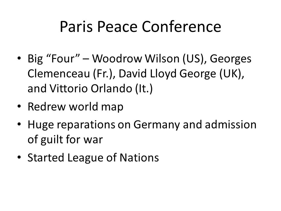Paris Peace Conference Big Four – Woodrow Wilson (US), Georges Clemenceau (Fr.), David Lloyd George (UK), and Vittorio Orlando (It.) Redrew world map Huge reparations on Germany and admission of guilt for war Started League of Nations