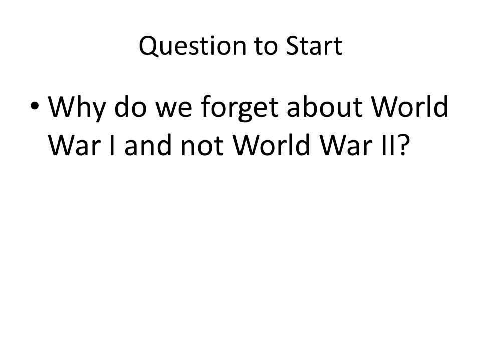 Question to Start Why do we forget about World War I and not World War II