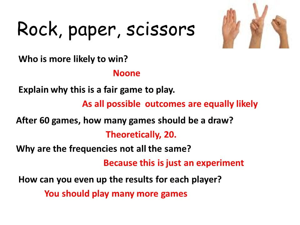 Rock, paper, scissors After 60 games, how many games should be a draw? Who is more likely to win? Explain why this is a fair game to play. Why are the