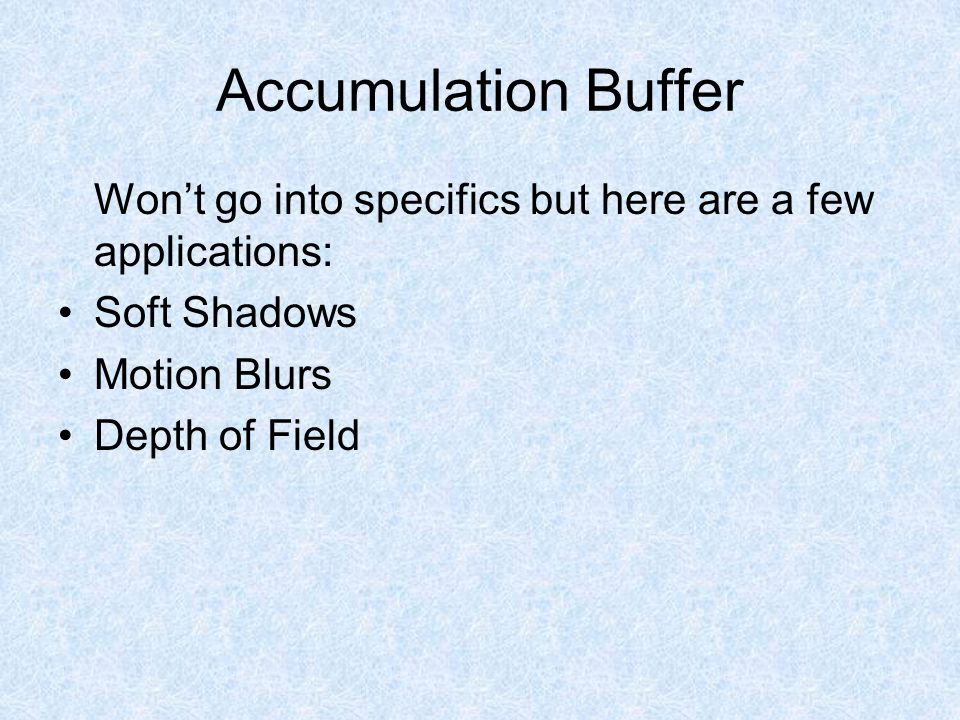 Accumulation Buffer Won't go into specifics but here are a few applications: Soft Shadows Motion Blurs Depth of Field