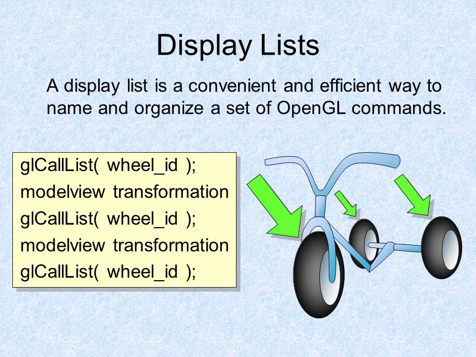 Display Lists A display list is a convenient and efficient way to name and organize a set of OpenGL commands. glCallList( wheel_id ); modelview transf