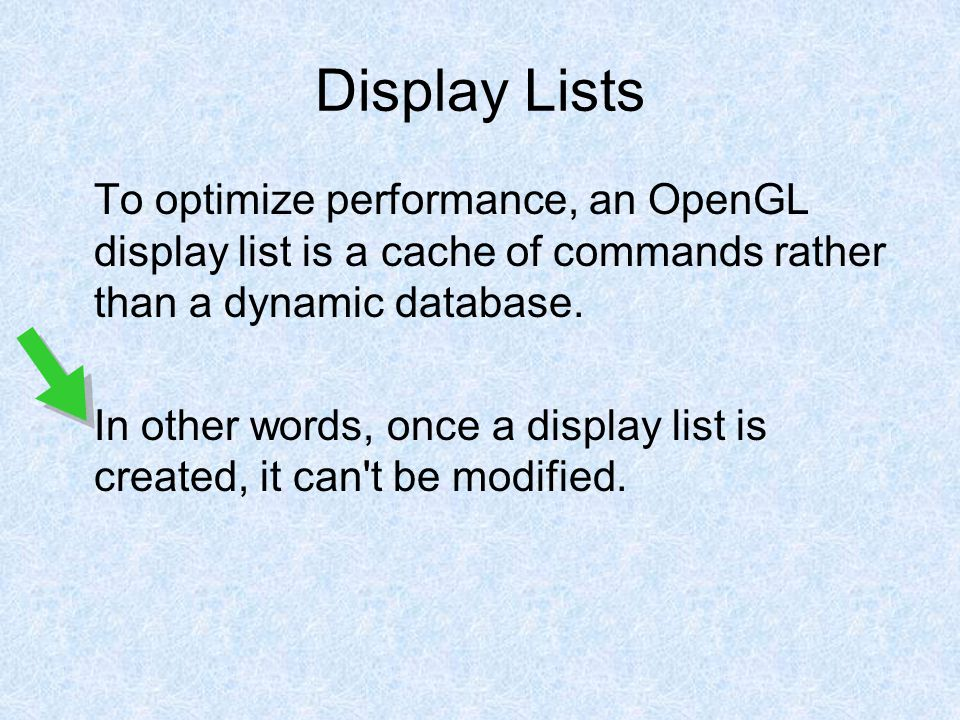Display Lists To optimize performance, an OpenGL display list is a cache of commands rather than a dynamic database.