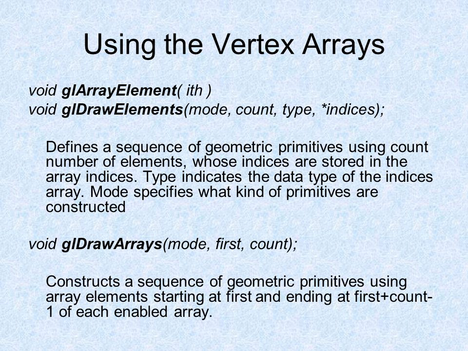 Using the Vertex Arrays void glArrayElement( ith ) void glDrawElements(mode, count, type, *indices); Defines a sequence of geometric primitives using