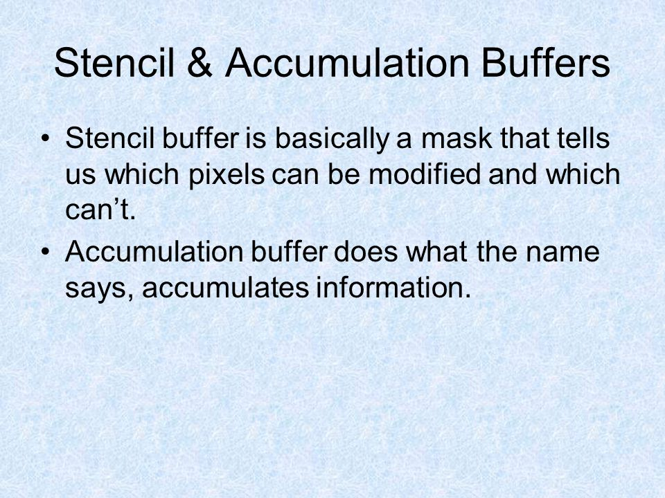 Stencil & Accumulation Buffers Stencil buffer is basically a mask that tells us which pixels can be modified and which can't. Accumulation buffer does