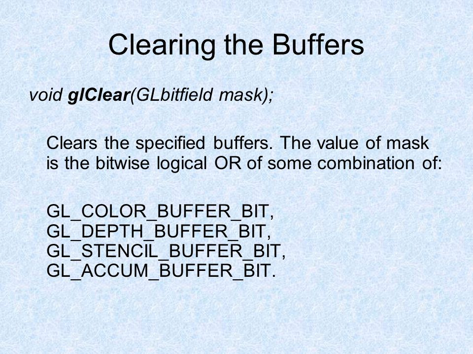 Clearing the Buffers void glClear(GLbitfield mask); Clears the specified buffers.