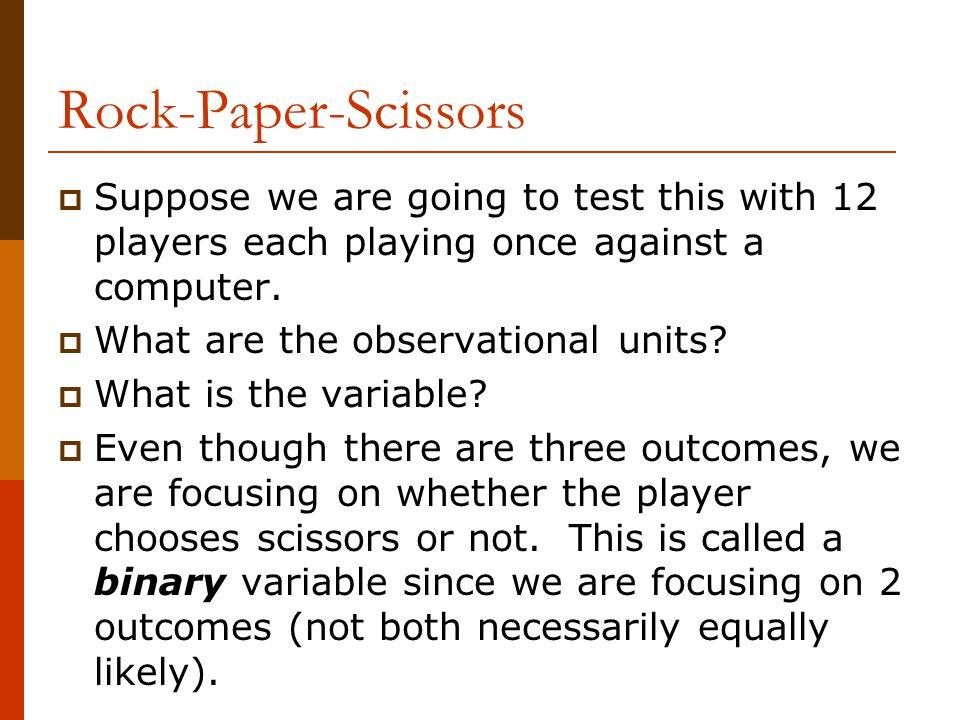 Rock-Paper-Scissors  Suppose we are going to test this with 12 players each playing once against a computer.