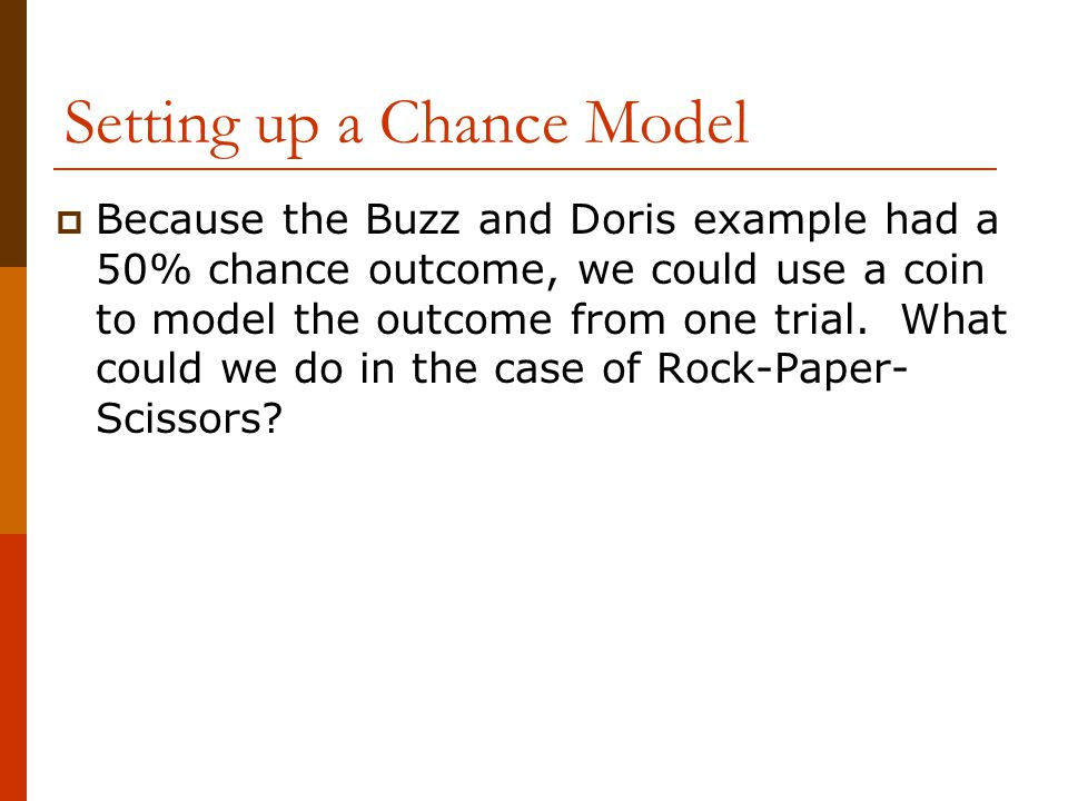 Setting up a Chance Model  Because the Buzz and Doris example had a 50% chance outcome, we could use a coin to model the outcome from one trial.