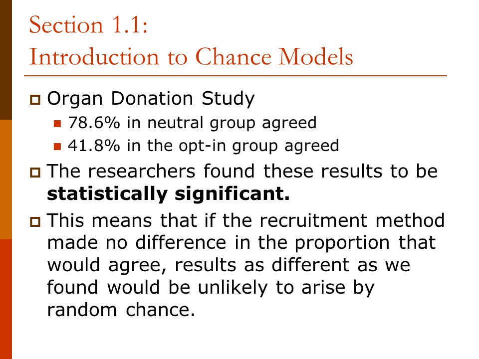 Section 1.1: Introduction to Chance Models  Organ Donation Study 78.6% in neutral group agreed 41.8% in the opt-in group agreed  The researchers found these results to be statistically significant.