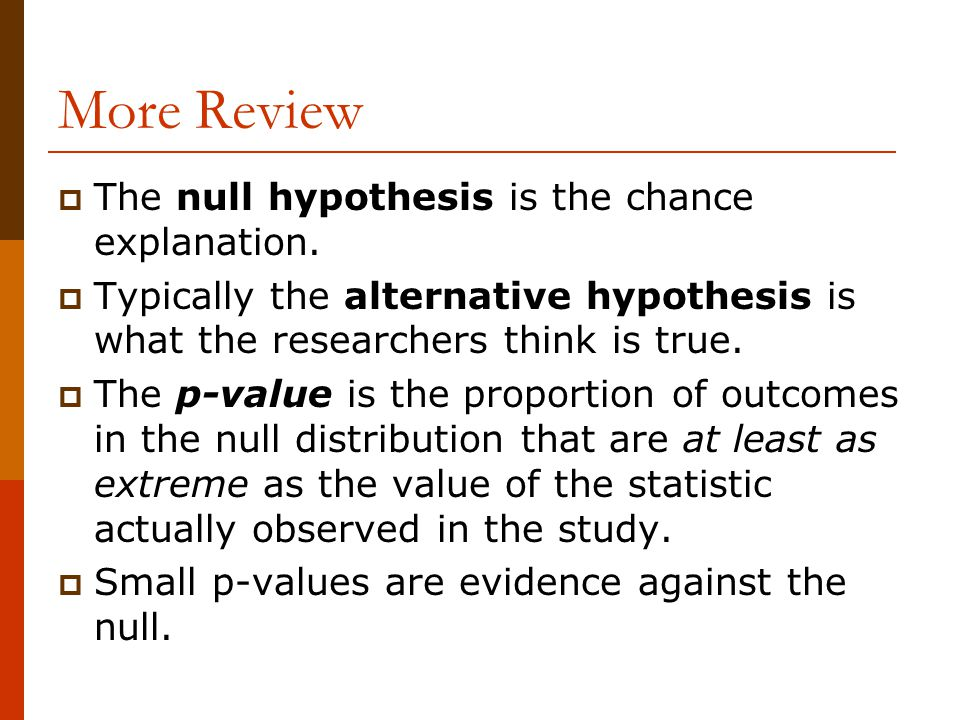 More Review  The null hypothesis is the chance explanation.