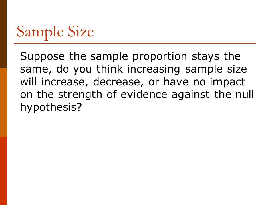 Sample Size Suppose the sample proportion stays the same, do you think increasing sample size will increase, decrease, or have no impact on the strength of evidence against the null hypothesis