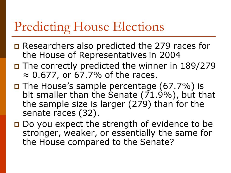 Predicting House Elections  Researchers also predicted the 279 races for the House of Representatives in 2004  The correctly predicted the winner in 189/279 ≈ 0.677, or 67.7% of the races.