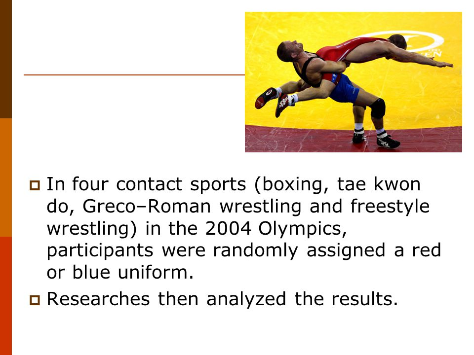  In four contact sports (boxing, tae kwon do, Greco–Roman wrestling and freestyle wrestling) in the 2004 Olympics, participants were randomly assigned a red or blue uniform.