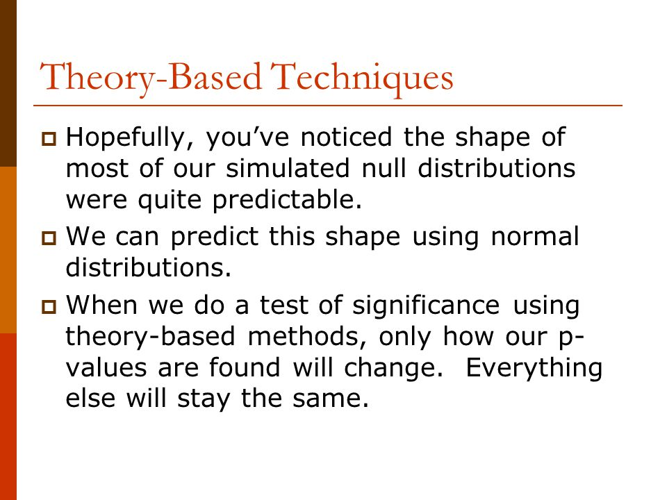 Theory-Based Techniques  Hopefully, you've noticed the shape of most of our simulated null distributions were quite predictable.
